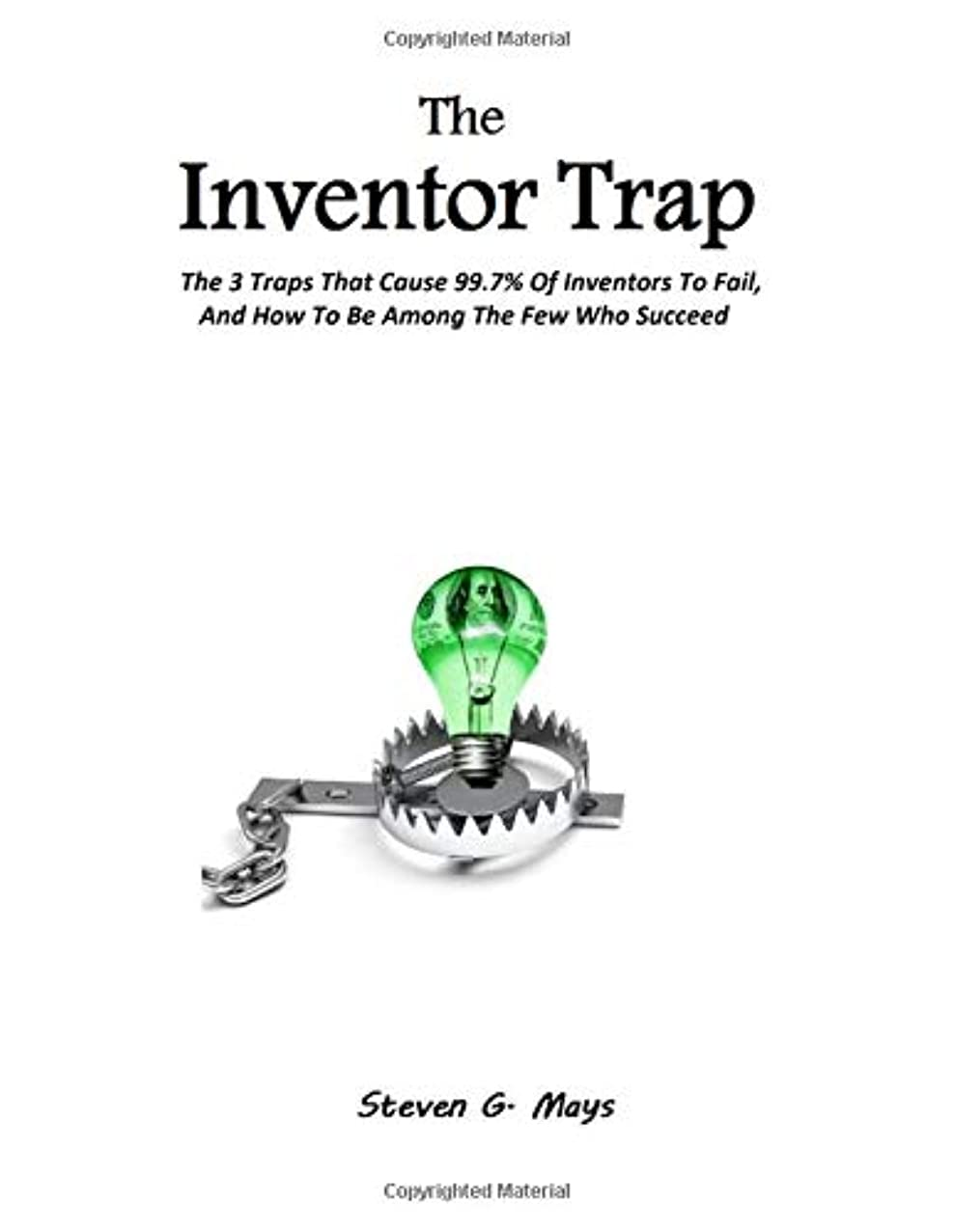 The Inventor Trap: The 3 Traps That Cause 99.7% Of Inventors To Fail, And How To Be Among The Few Who Succeed
