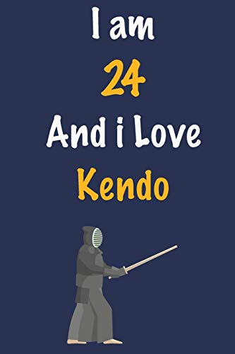 I am 24 And i Love Kendo: Journal for Kendo Lovers, Birthday Gift for 24 Year Old Boys and Girls who likes Strength and Agility Sports, Christmas Gift ... Coach, Journal to Write in and Lined Notebook