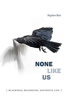 None Like Us: Blackness, Belonging, Aesthetic Life (Theory Q) by [Stephen Best]