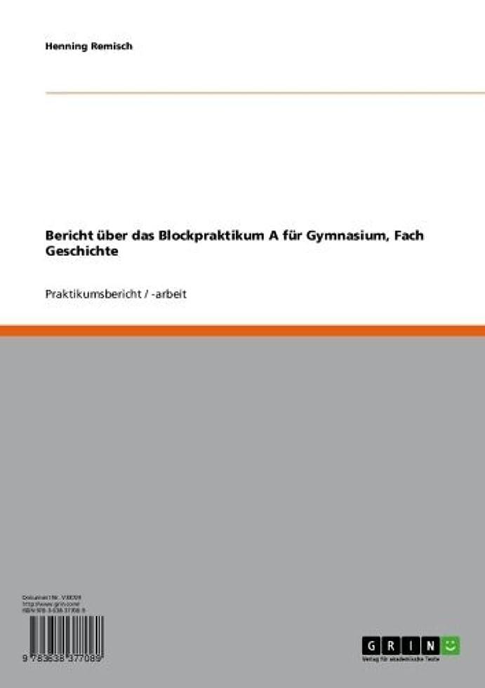 基礎再撮りモトリーBericht über das Blockpraktikum A   für Gymnasium, Fach Geschichte (German Edition)