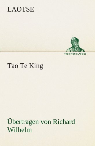 Tao Te King. Übertragen von Richard Wilhelm (TREDITION CLASSICS)