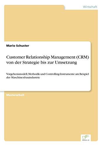 Customer Relationship Management (CRM) von der Strategie bis zur Umsetzung: Vorgehensmodell, Methodik und Controlling-Instrumente am Beispiel der Maschinenbauindustrie