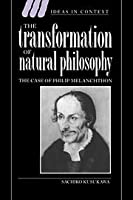 The Transformation of Natural Philosophy: The Case of Philip Melanchthon (Ideas in Context, Series Number 34)