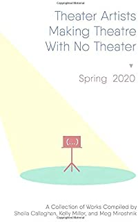 Theater Artists Making Theatre With No Theater: Spring 2020