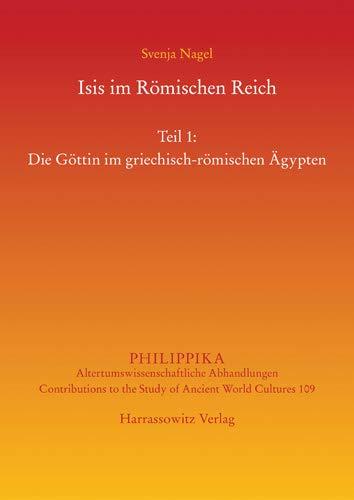 Isis im Römischen Reich: Teil 1: Die Göttin im griechisch-römischen Ägypten. Teil 2: Adaption(en) des Kultes im Westen (Philippika: Altertumskundliche Abhandlungen)