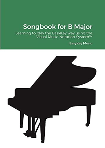 Songbook for B Major: Learning to play the EasyKey way using the Visual Music Notation System(TM)