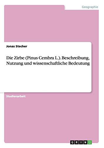 Die Zirbe (Pinus Cembra L.). Beschreibung, Nutzung und wissenschaftliche Bedeutung