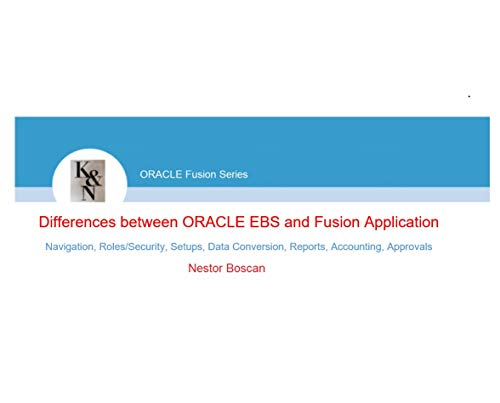 Differences between ORACLE EBS and Fusion: Navigation, Roles/Security, Setups, Data Conversion, Reports, Accounting, Approvals (ORACLE Fusion Series Book 1) (English Edition)