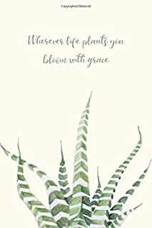 Wherever Life Plants You Bloom With Grace: Cactus / Succulent Theme Notebook for Women With Life Quote (Blank Lined Journal for Writing In)