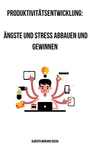 Produktivitätsentwicklung: Ängste und Stress abbauen und gewinnen (ZELFHULP EN PERSOONLIJKE ONTWIKKELING 79)