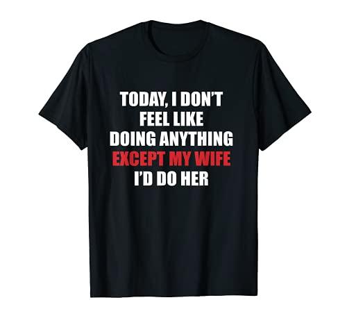 Hombre Hoy no me siento como hacer nada excepto mi esposa que haría Camiseta