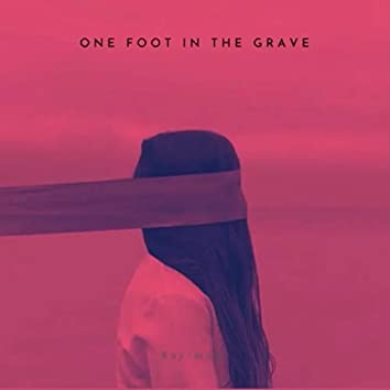 one foot in the grave