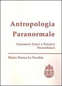 Antropologia paranormale. Fenomeni fisici e psichici straordinari