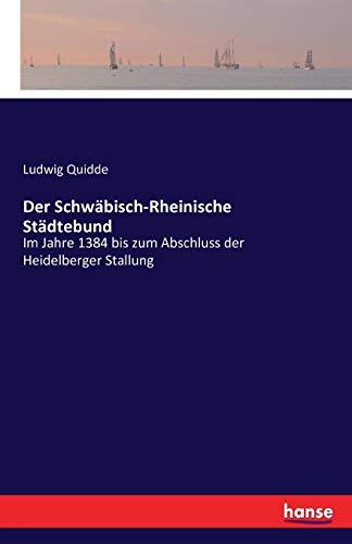 Der Schwäbisch-Rheinische Städtebund: Im Jahre 1384 bis zum Abschluss der Heidelberger Stallung