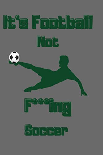It's Football Not F***ing Soocer Notebook: Journal For Footballer, Gag Gift