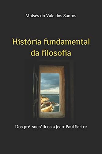 História fundamental da filosofia: Dos pré-socráticos a Jean-Paul Sartre