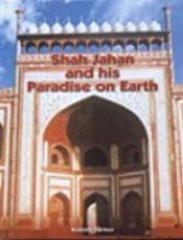 Shah Jahan and His Paradise on Earth: The Story of Shah Jahan Creations in Agra and Shahjahanabad in the Golden Days of the Mughals (HB)