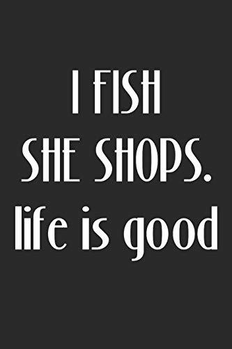 I Fish, She Shops. Life is Good: Angler Fisherman Journal