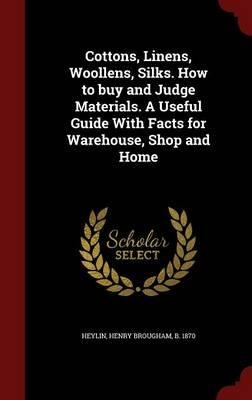 Cottons, Linens, Woollens, Silks. How to Buy and Judge Materials. a Useful Guide with Facts for Warehouse, Shop and Home(Hardback) - 2015 Edition