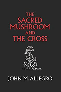 The Sacred Mushroom and The Cross  A study of the nature and origins of Christianity within the fertility cults of the ancient Near East