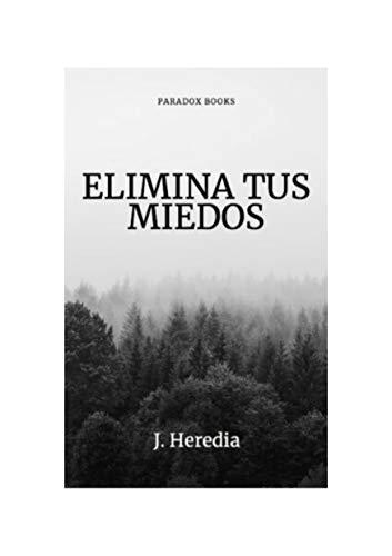 ELIMINA TUS MIEDOS: Manual para eliminar fobias, traumas y ansiedad.