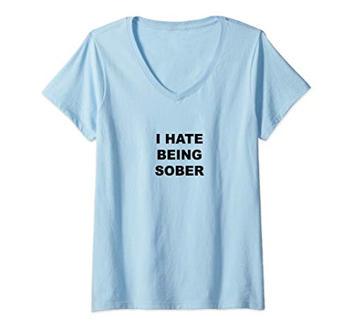 Womens Top That Says - I HATE Being Sober | Funny Alcoholic Gift - V-Neck T-Shirt