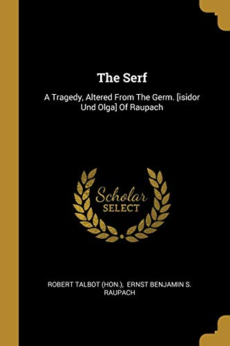 The Serf: A Tragedy, Altered From The Germ. [isidor Und Olga] Of Raupach