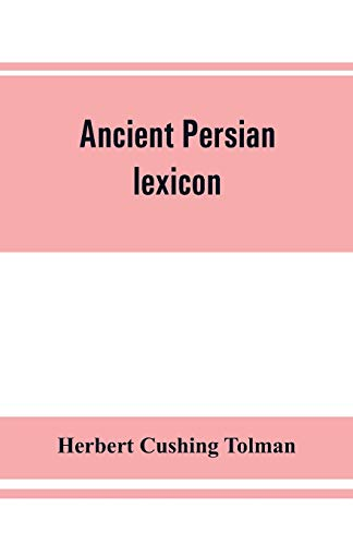 Ancient Persian lexicon and the texts of the Achaemenidan inscriptions transliterated and translated with special reference to their recent re-examina