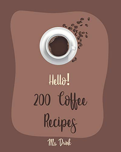 Hello! 200 Coffee Recipes: Best Coffee Cookbook Ever For Beginners [Latte Recipes, Cold Brew Recipe, Starbucks Recipe, Iced Coffee Recipe, Irish Coffee Recipe, Espresso Coffee Recipe Book] [Book 1]