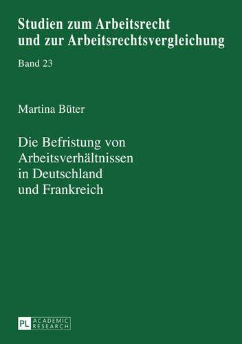 Die Befristung von Arbeitsverhältnissen in Deutschland und Frankreich: Eine rechtsvergleichende Betrachtung (Studien zum Arbeitsrecht und zur Arbeitsrechtsvergleichung, Band 23)