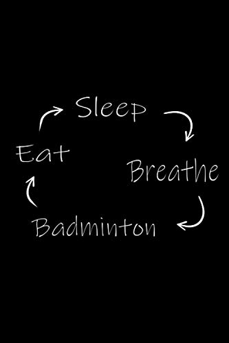 Eat, Sleep, Breathe, Badminton: Repeat, Notebook for Badminton Fans & Player, Lined Badminton Journal / Notebook. Funny Badminton Accessories & Novelty Badminton Player Gift Idea