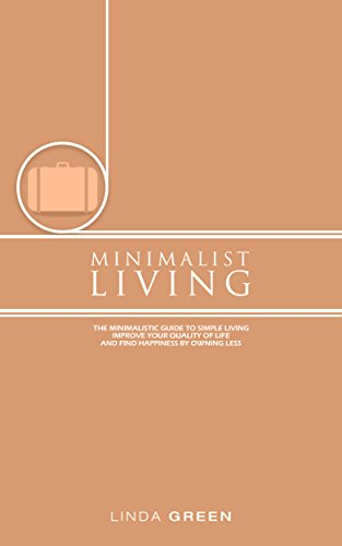 Minimalist Living: The Minimalist Guide To Simple Living - Declutter Your Home To Organize, Reduce Stress & Improve Your Quality Of Life Through Minimalism ... happiness, simplicity) (English Edition)