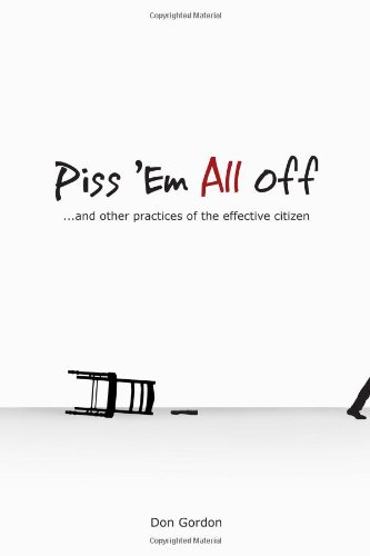 Piss 'Em All Off: And Other Practices of the Effective Citizen