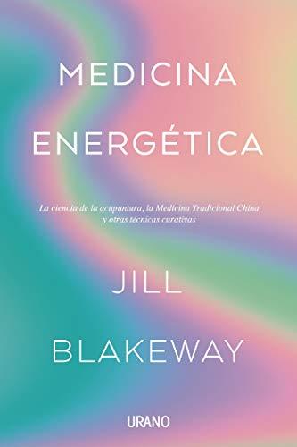 Medicina energética: La ciencia de la acupuntura, la Medicina Tradicional China y otras terapias curativas (Medicinas complementarias)