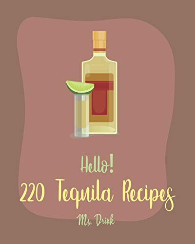 Hello! 220 Tequila Recipes: Best Tequila Cookbook Ever For Beginners [Rum Cocktail Recipe Book, Margarita Recipes, Watermelon Recipes, Vodka Cocktail Recipes, Frozen Cocktail Recipe Book] [Book 1]