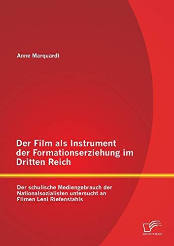 Der Film als Instrument der Formationserziehung im Dritten Reich: Der schulische Mediengebrauch der Nationalsozialisten untersucht an Filmen Leni Riefenstahls