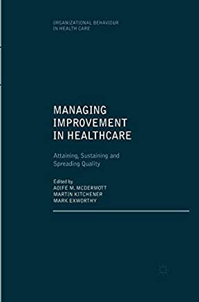 Managing Improvement in Healthcare: Attaining, Sustaining and Spreading Quality (Organizational Behaviour in Healthcare)