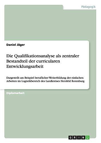 Die Qualifikationsanalyse als zentraler Bestandteil der curricularen Entwicklungsarbeit: Dargestellt am Beispiel beruflicher Weiterbildung der ... des Landkreises Hersfeld Rotenburg