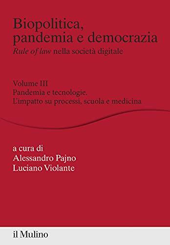 Biopolitica, pandemia e democrazia. Rule of law nella società digitale. Pandemia e tecnologie. L'impatto su processi, scuola e medicina (Vol. 3)