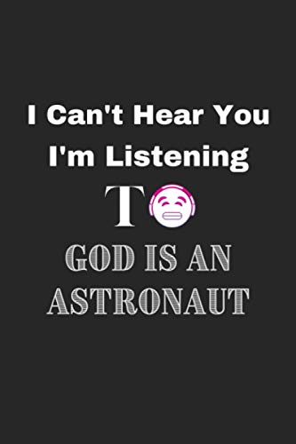 I can't hear you, I'm listening to God Is an Astronaut: Creative writing lined notebook/Funny Music Lovers Gifts/God Is an Astronaut Lovers Gifts