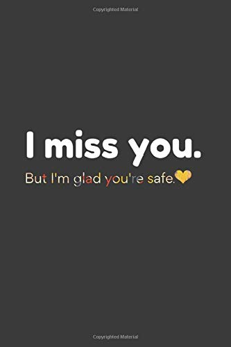 I miss you.But I'm glad you're safe Notebook: Pretty Journal for women and men