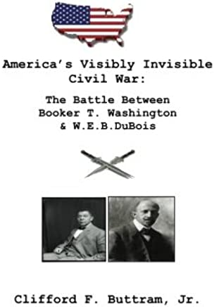 America's Visibly Invisible Civil War:: The Battle Between Booker T. Washington and W.E.B. DuBois (History) (Volume 2)