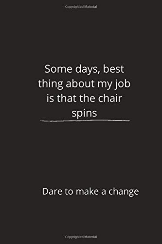 Some days, best thing about my job is that the chair spins. Dare to Make a Change: 120 Pages Lined Notebook 6 x 9
