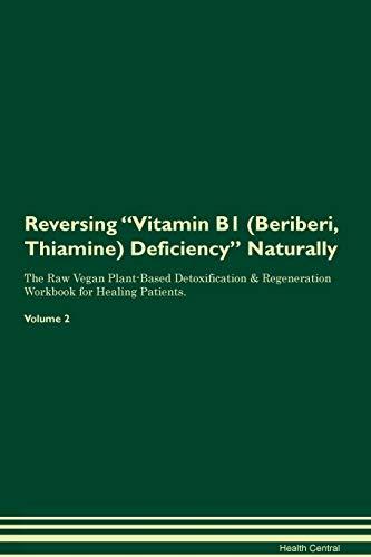 Reversing Vitamin B1 (Beriberi, Thiamine) Deficiency Naturally The Raw Vegan Plant-Based Detoxification & Regeneration Workbook for Healing Patients. Volume 2