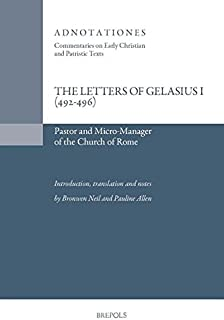 Pope Gelasius I, The Letters of Gelasius I (492-496): Micro-manager and Pastor of the Church of Rome (Adnotationes: Commentaries on Early Christian and Patristic Texts)