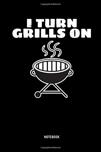 I Turn Grills On | Notebook: Lined BBQ Notebook / Journal. Great BBQ Accessories & Novelty Gift Idea for all BBQ Grill Lover.