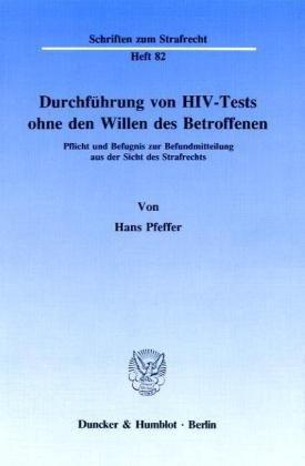 Durchführung von HIV-Tests ohne den Willen des Betroffenen.: Pflicht und Befugnis zur Befundmitteilung aus der Sicht des Strafrechts.