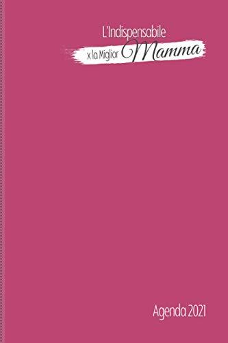 L Indispensabile x la Miglior Mamma Agenda 2021: Planner Giornaliero, Mensile. Gennaio 2021 a dicembre 2021 con Calendari, To-Do, Contatti Pasti, ... Spesa etc.. 338 pagine - 15.24 x 22.86cm