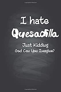 I Hate Quesadilla just kidding God can you Imagine: Funny Daily Food / Daily Food Journal Gift, 120 Pages, 6x9, Keto Diet ...