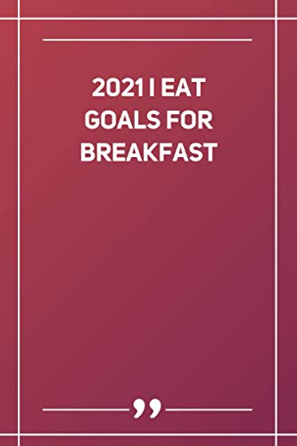 2021 I Eat Goals For Breakfast: Blank Lined Notebook